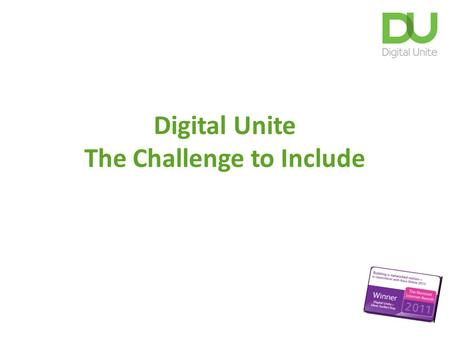 Digital Unite The Challenge to Include. What is the challenge? (c) Digital Unite Ltd 2 1.The percentage of households and individuals still not accessing.