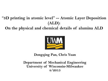 """3D printing in atomic level"" -- Atomic Layer Deposition (ALD): On the physical and chemical details of alumina ALD Dongqing Pan, Chris Yuan Department."