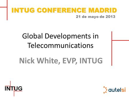 INTUG CONFERENCE MADRID 21 de mayo de 2013 Global Developments in Telecommunications Nick White, EVP, INTUG.