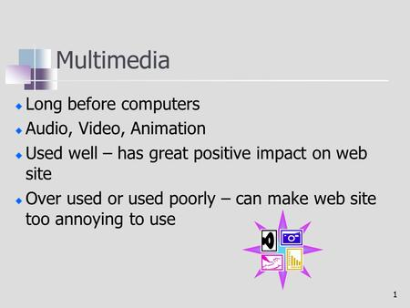 1 Multimedia Long before computers Audio, Video, Animation Used well – has great positive impact on web site Over used or used poorly – can make web site.