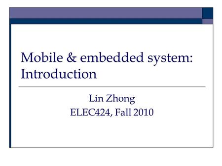 Mobile & embedded system: Introduction Lin Zhong ELEC424, Fall 2010.