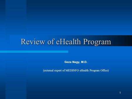 1 Review of eHealth Program Geza Nagy, M.D. (external expert of MEDINFO eHealth Program Office)