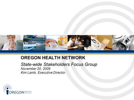 State-wide Stakeholders Focus Group November 20, 2009 Kim Lamb, Executive Director OREGON HEALTH NETWORK.