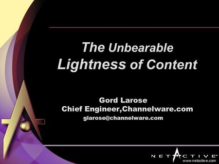 Gord Larose Chief Engineer,Channelware.com The Unbearable Lightness of Content.