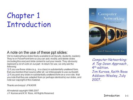 Introduction1-1 Chapter 1 Introduction Computer Networking: A Top Down Approach, 4 th edition. Jim Kurose, Keith Ross Addison-Wesley, July 2007. A note.