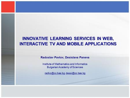INNOVATIVE LEARNING SERVICES IN WEB, INTERACTIVE TV AND MOBILE APPLICATIONS Radoslav Pavlov, Desislava Paneva Institute of Mathematics and Informatics.