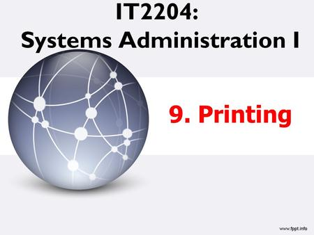 IT2204: Systems Administration I 9. Printing. Printing  Printing and print services –Printing policies and architecture –Printing terms –Types of printers.