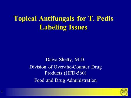 1 Topical Antifungals for T. Pedis Labeling Issues Daiva Shetty, M.D. Division of Over-the-Counter Drug Products (HFD-560) Food and Drug Administration.