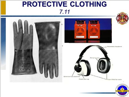 PROTECTIVE CLOTHING 7.11. ENABLING OBJECTIVES DESCRIBE the selection criteria for personal protective clothing and equipment DESCRIBE the cause, effects.