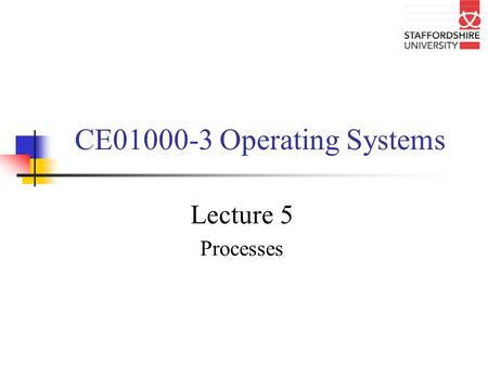 CE01000-3 Operating Systems Lecture 5 Processes. Overview of lecture In this lecture we will be looking at What is a process? Structure of a process Process.