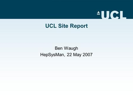 UCL Site Report Ben Waugh HepSysMan, 22 May 2007.