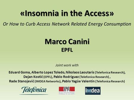 «Insomnia in the Access» Or How to Curb Access Network Related Energy Consumption Marco Canini EPFL Joint work with Eduard Goma, Alberto Lopez Toledo,