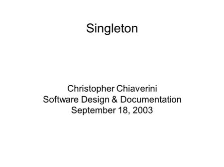 Singleton Christopher Chiaverini Software Design & Documentation September 18, 2003.