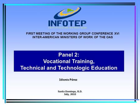 1 Idionis Pérez Panel 2: Vocational Training, Technical and Technologic Education FIRST MEETING OF THE WORKING GROUP CONFERENCE XVI INTER-AMERICAN MINISTERS.