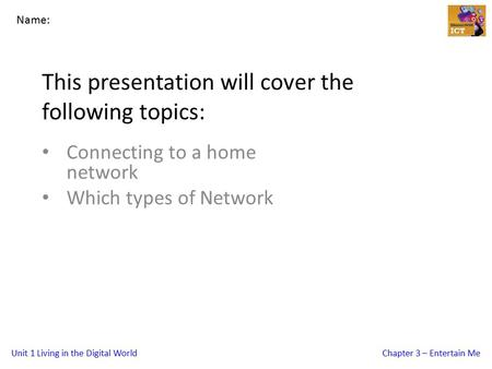 Unit 1 Living in the Digital WorldChapter 3 – Entertain Me This presentation will cover the following topics: Connecting to a home network Which types.