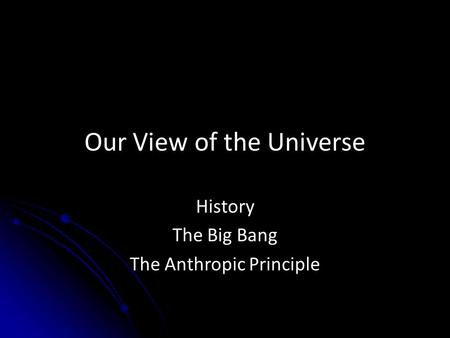 Our View of the Universe History The Big Bang The Anthropic Principle.