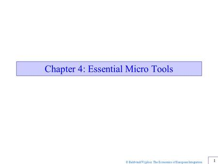 © Baldwin&Wyplosz The Economics of European Integration 1 Chapter 4: Essential Micro Tools.