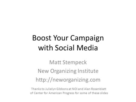 Boost Your Campaign with Social Media Matt Stempeck New Organizing Institute  Thanks to Julielyn Gibbons at NOI and Alan Rosenblatt.