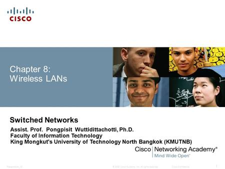 © 2008 Cisco Systems, Inc. All rights reserved.Cisco ConfidentialPresentation_ID 1 Chapter 8: Wireless LANs Switched Networks Assist. Prof. Pongpisit Wuttidittachotti,