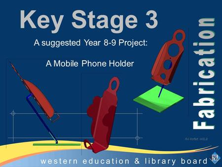 Technology Education Centre, Omagh Key Stage 3 A suggested Year 8-9 Project: A Mobile Phone Holder RA Moffatt WELB.