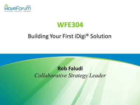 WFE304 Building Your First iDigi® Solution Rob Faludi Collaborative Strategy Leader.