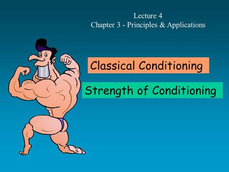 Classical Conditioning Strength of Conditioning Lecture 4 Chapter 3 - Principles & Applications.