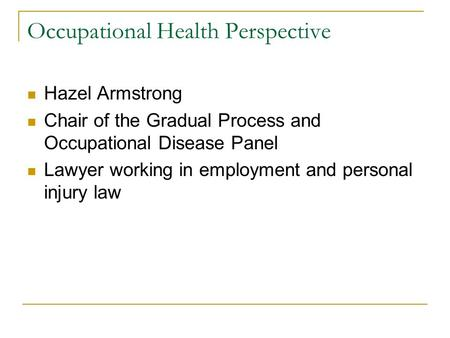 Occupational Health Perspective Hazel Armstrong Chair of the Gradual Process and Occupational Disease Panel Lawyer working in employment and personal injury.