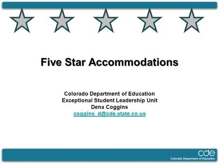 Five Star Accommodations Colorado Department of Education Exceptional Student Leadership Unit Dena Coggins