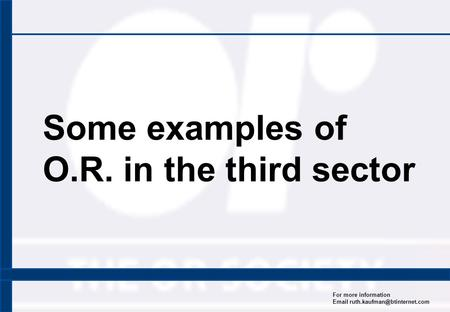 For more information  Some examples of O.R. in the third sector.