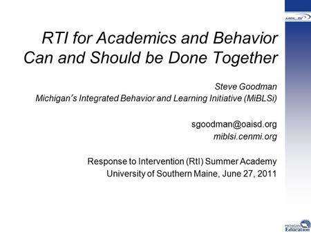 RTI for Academics and Behavior Can and Should be Done Together Steve Goodman Michigan's Integrated Behavior and Learning Initiative (MiBLSi)