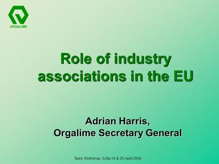 Taiex Workshop, Sofia 19 & 20 April 2006 Role of industry associations in the EU Adrian Harris, Orgalime Secretary General.