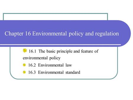 Chapter 16 Environmental policy and regulation 16.1 The basic principle and feature of environmental policy 16.2 Environmental law 16.3 Environmental standard.