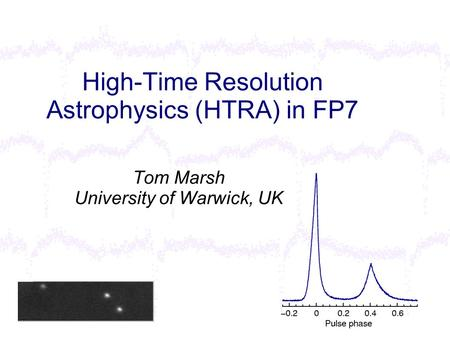 High-Time Resolution Astrophysics (HTRA) in FP7 Tom Marsh University of Warwick, UK.