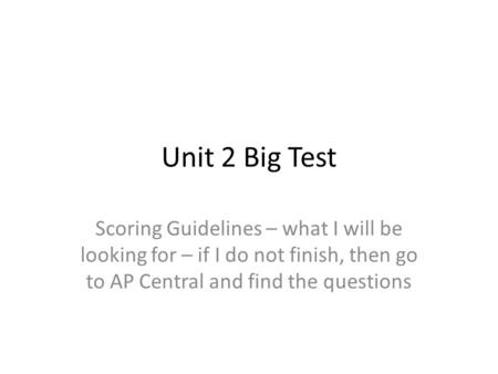Unit 2 Big Test Scoring Guidelines – what I will be looking for – if I do not finish, then go to AP Central and find the questions.