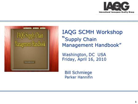 "IAQG SCMH Workshop ""Supply Chain Management Handbook"" Washington, DC USA Friday, April 16, 2010 Bill Schmiege Parker Hannifin 1."