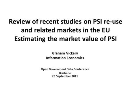 Review of recent studies on PSI re-use and related markets in the EU Estimating the market value of PSI Graham Vickery Information Economics Open Government.
