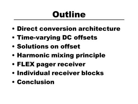 Outline Direct conversion architecture Time-varying DC offsets Solutions on offset Harmonic mixing principle FLEX pager receiver Individual receiver blocks.