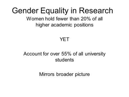 Gender Equality in Research Women hold fewer than 20% of all higher academic positions YET Account for over 55% of all university students Mirrors broader.