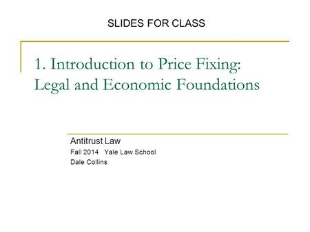 1. Introduction to Price Fixing: Legal and Economic Foundations Antitrust Law Fall 2014 Yale Law School Dale Collins SLIDES FOR CLASS.