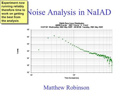 Noise Analysis in NaIAD Matthew Robinson Experiment now running reliably therefore time to work on getting the best from the analysis.