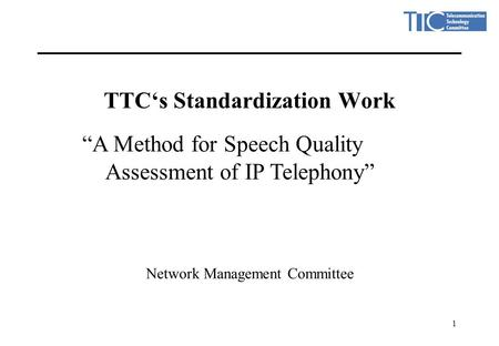 "1 TTC's Standardization Work Network Management Committee ""A Method for Speech Quality Assessment of IP Telephony"""