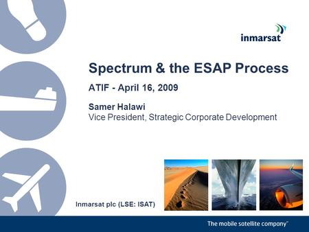 Spectrum & the ESAP Process ATIF - April 16, 2009 Samer Halawi Vice President, Strategic Corporate Development Inmarsat plc (LSE: ISAT)