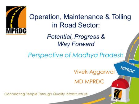 MPRDC 1 Operation, Maintenance & Tolling in Road Sector : Potential, Progress & Way Forward Perspective of Madhya Pradesh Vivek Aggarwal MD MPRDC Connecting.