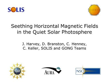 Seething Horizontal Magnetic Fields in the Quiet Solar Photosphere J. Harvey, D. Branston, C. Henney, C. Keller, SOLIS and GONG Teams.