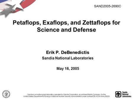 Erik P. DeBenedictis Sandia National Laboratories May 16, 2005 Petaflops, Exaflops, and Zettaflops for Science and Defense Sandia is a multiprogram laboratory.