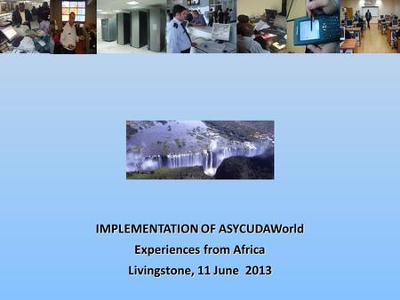 IMPLEMENTATION OF ASYCUDAWorld Experiences from Africa Livingstone, 11 June 2013.