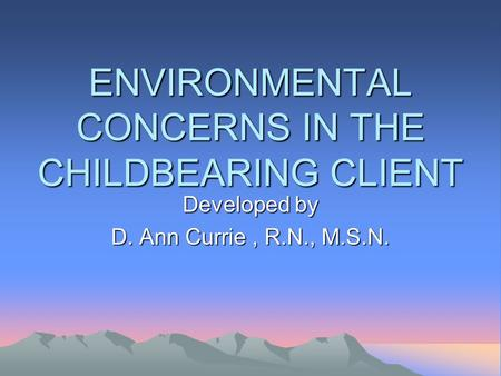 ENVIRONMENTAL CONCERNS IN THE CHILDBEARING CLIENT Developed by D. Ann Currie, R.N., M.S.N.