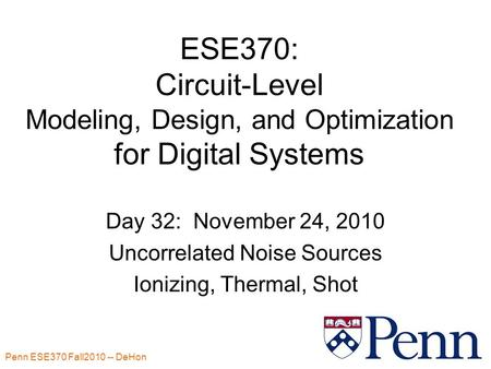 Penn ESE370 Fall2010 -- DeHon 1 ESE370: Circuit-Level Modeling, Design, and Optimization for Digital Systems Day 32: November 24, 2010 Uncorrelated Noise.