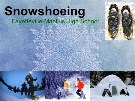Snowshoeing Fayetteville-Manlius High School. Technique Longer than usual steps, especially uphill Walk with feet wider apart –To avoid clanking snowshoes.