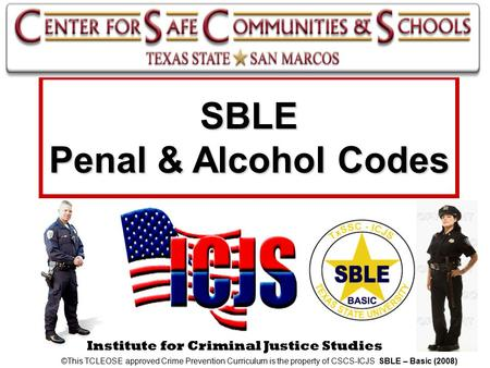 Institute for Criminal Justice Studies SBLE Penal & Alcohol Codes ©This TCLEOSE approved Crime Prevention Curriculum is the property of CSCS-ICJS SBLE.